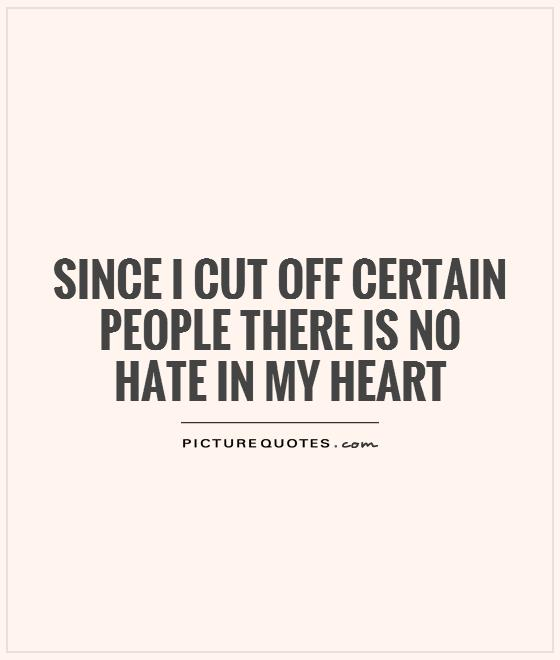 Since I cut off certain people there is no hate in my heart Picture Quote #1
