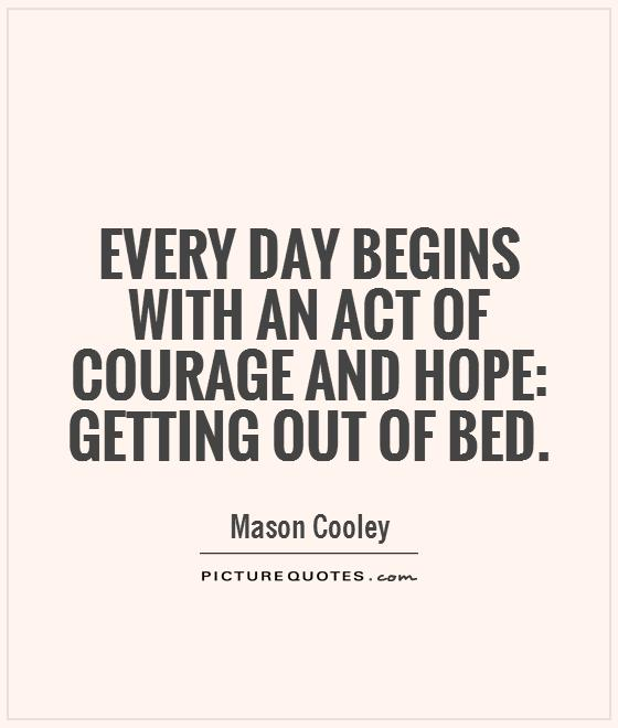 Every day begins with an act of courage and hope: getting out of bed Picture Quote #1