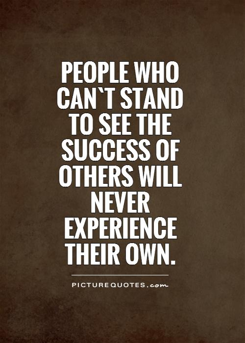People who can`t stand to see the success of others will never experience their own Picture Quote #1