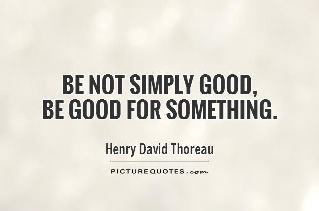 Be not simply good,  be good for something Picture Quote #1