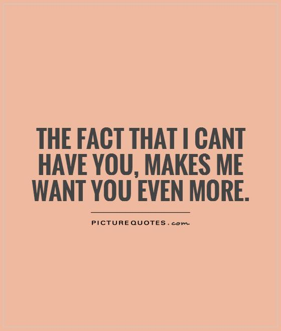 The fact that I cant have you, makes me want you even more Picture Quote #1
