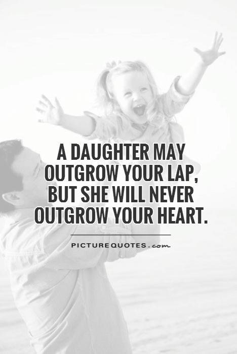 A daughter may outgrow your lap,  but she will never outgrow your heart Picture Quote #1