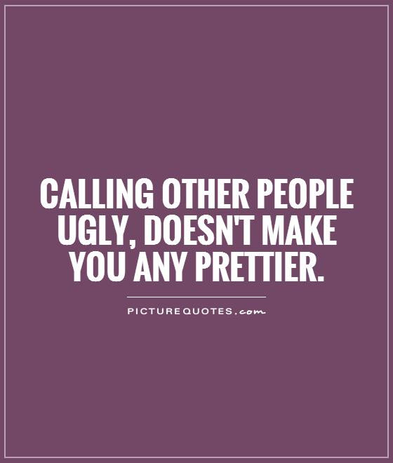 Calling other people ugly, doesn't make you any prettier Picture Quote #1