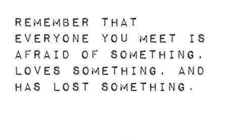 Remember that everyone you meet is afraid of something, loves something, and has lost something Picture Quote #1