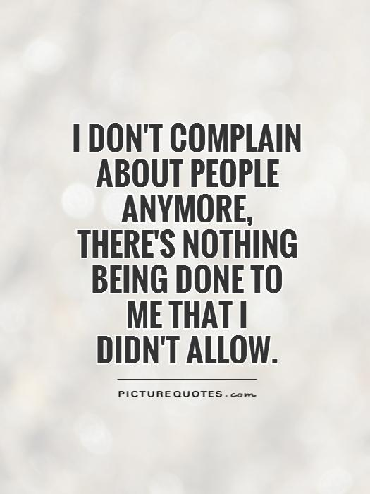 I don't complain about people anymore,  there's nothing being done to me that I didn't allow Picture Quote #1