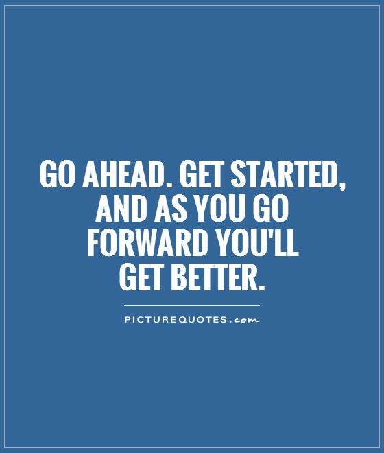 Go ahead. Get started, and as you go forward you'll  get better Picture Quote #1