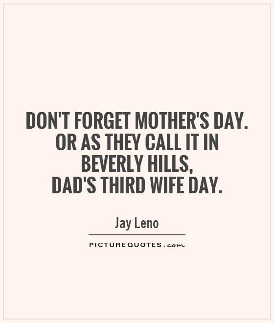 Don't forget Mother's Day. Or as they call it in Beverly Hills,  Dad's Third Wife Day Picture Quote #1