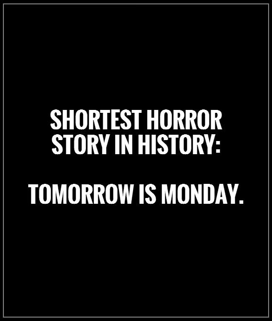Shortest horror story in history:   Tomorrow is Monday.  Picture Quote #1