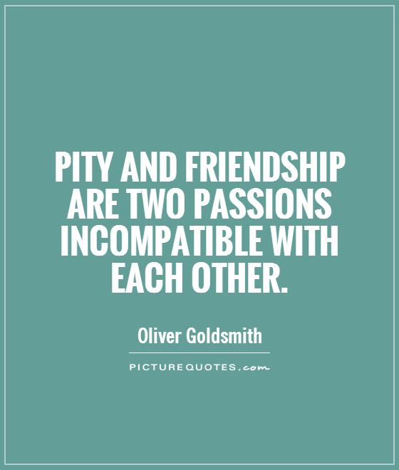 Pity and friendship are two passions incompatible with each other Picture Quote #1