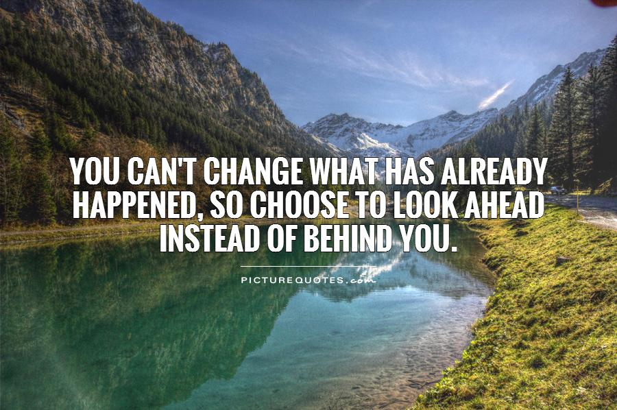 You can't change what has already happened, so choose to look ahead instead of behind you Picture Quote #1