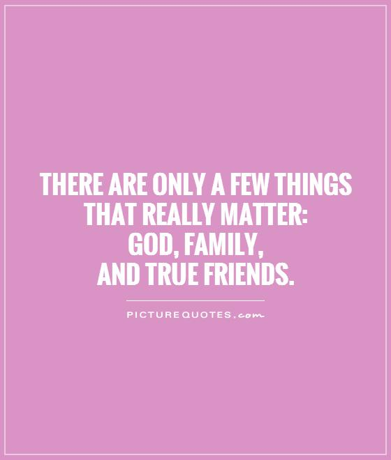 There are only a few things that really matter: God, family,  and true friends Picture Quote #1