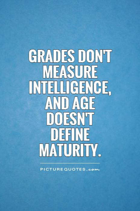 Grades don't measure intelligence, and age doesn't define maturity Picture Quote #1