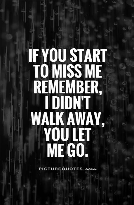 If you start to miss me remember,  I didn't  walk away, you let  me go Picture Quote #1