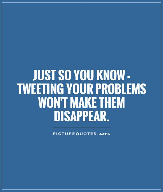 Just so you know - tweeting your problems won't make them disappear Picture Quote #1