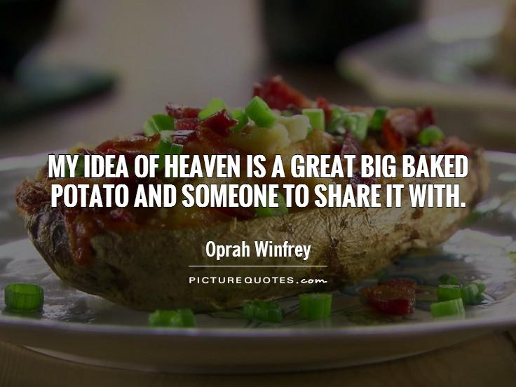 My idea of heaven is a great big baked potato and someone to share it with Picture Quote #1