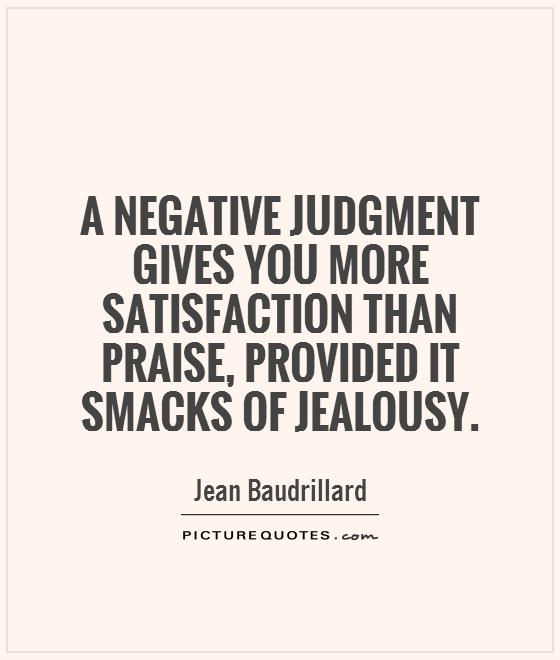 A negative judgment gives you more satisfaction than praise, provided it smacks of jealousy Picture Quote #1