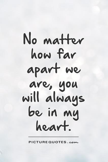No matter how far apart we are, you will always be in my heart Picture Quote #1