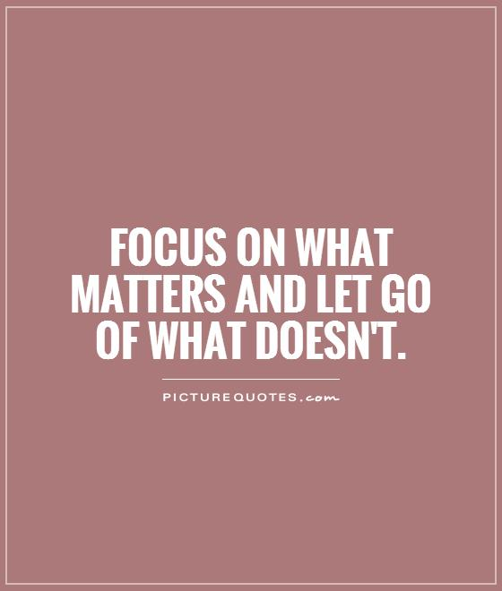 Focus on what matters and let go of what doesn't Picture Quote #1
