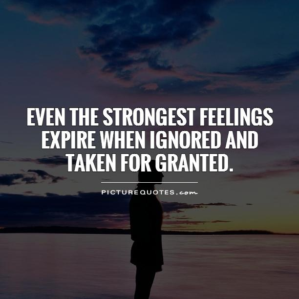Even the strongest feelings expire when ignored and taken for granted Picture Quote #1