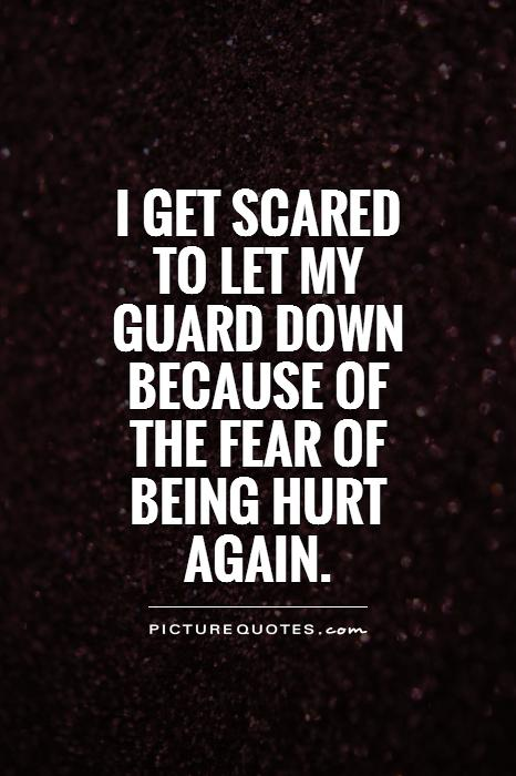I get scared to let my guard down because of the fear of being hurt again Picture Quote #1