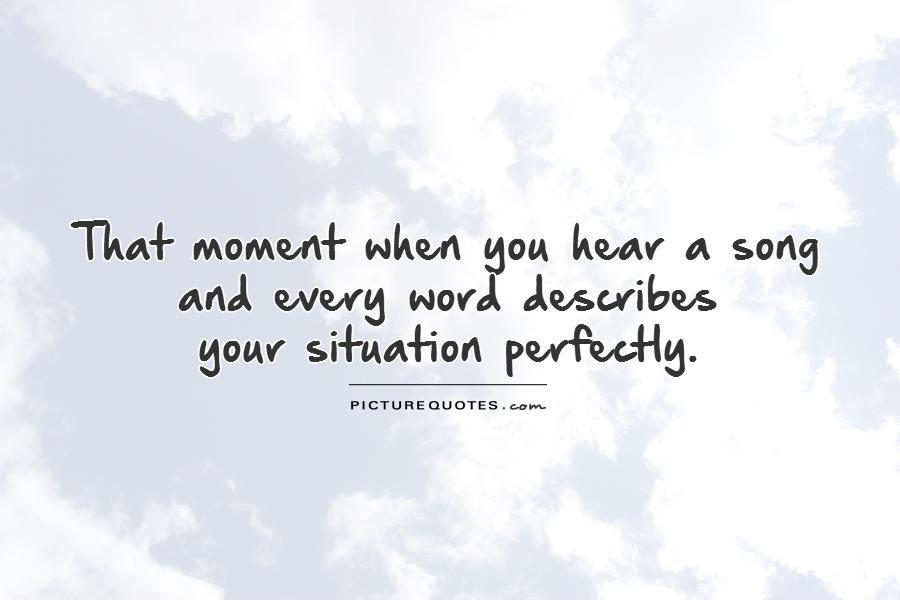 That moment when you hear a song  and every word describes  your situation perfectly Picture Quote #1