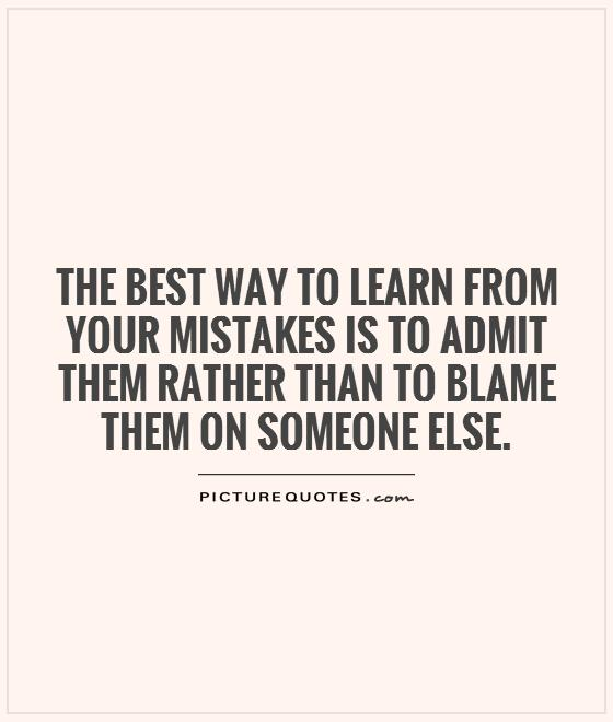 The best way to learn from your mistakes is to admit them rather than to blame them on someone else Picture Quote #1