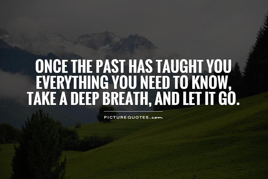 Once the past has taught you  everything you need to know,  take a deep breath, and let it go Picture Quote #1