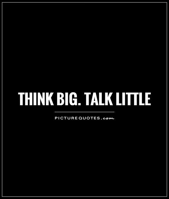 Think big. Talk little Picture Quote #1