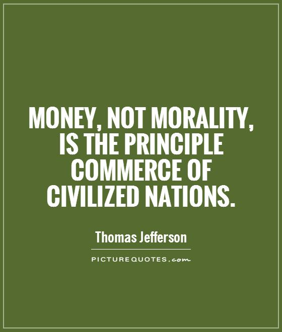Money, not morality, is the principle commerce of civilized nations Picture Quote #1