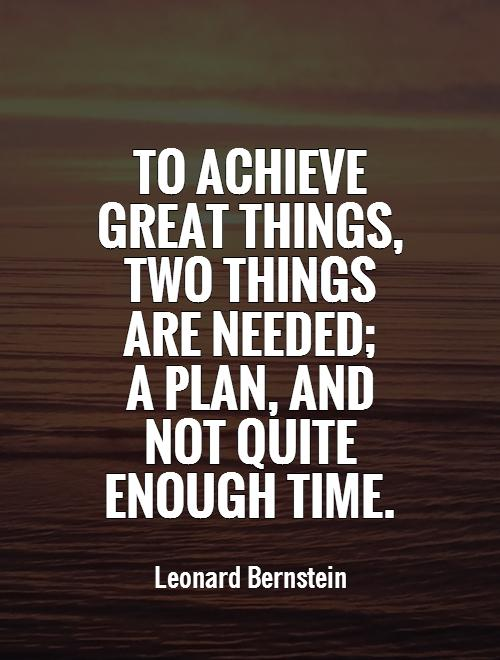 To achieve great things, two things are needed;  a plan, and not quite enough time Picture Quote #1