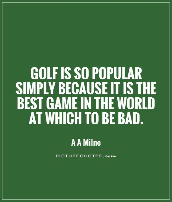 Golf is so popular simply because it is the best game in the world at which to be bad Picture Quote #1
