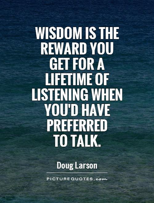 Wisdom is the reward you get for a lifetime of listening when you'd have preferred  to talk Picture Quote #1
