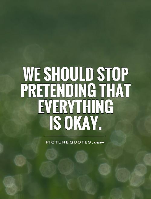 We should stop pretending that everything  is okay Picture Quote #1