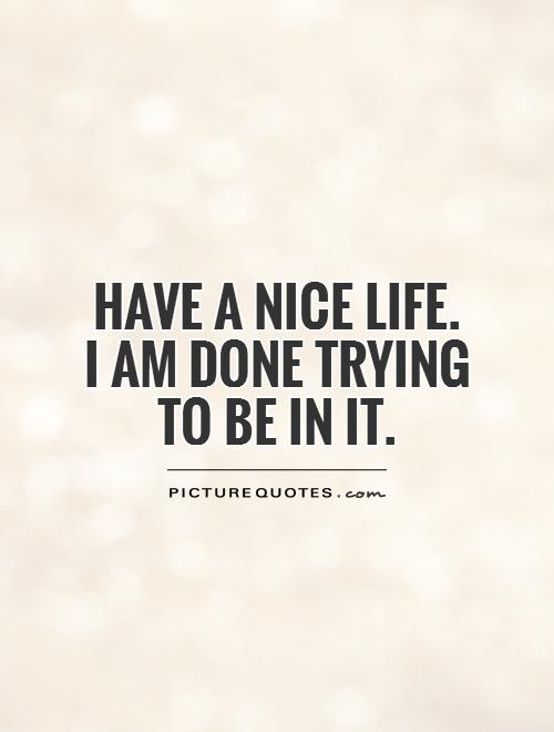 Have a nice life.  I am done trying  to be in it Picture Quote #1