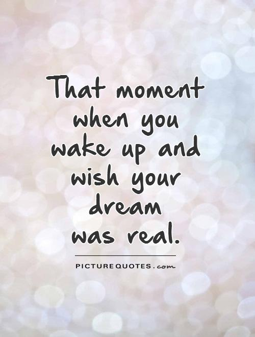 That moment when you wake up and wish your dream  was real Picture Quote #1