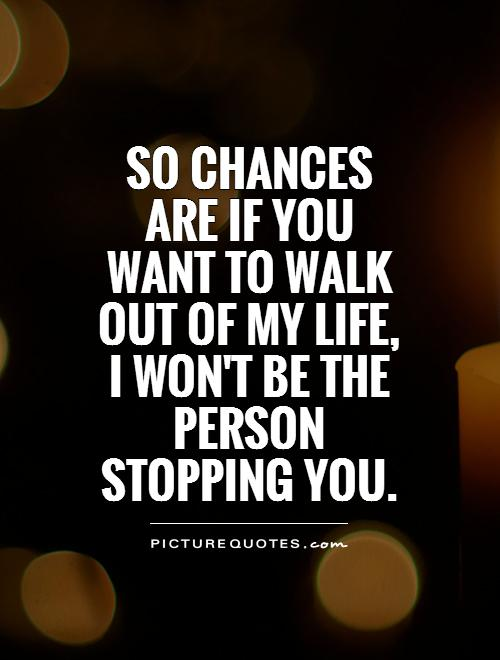 So chances are if you want to walk out of my life, I won't be the person stopping you Picture Quote #1