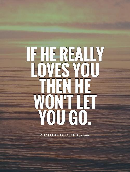 http://img.picturequotes.com/2/6/5322/if-he-really-loves-you-then-he-wont-let-you-go-quote-1.jpg