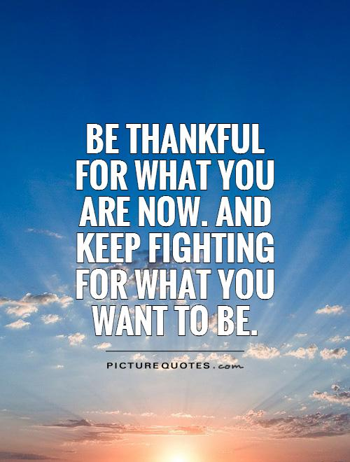Be thankful for what you are now. and keep fighting for what you want to be Picture Quote #1