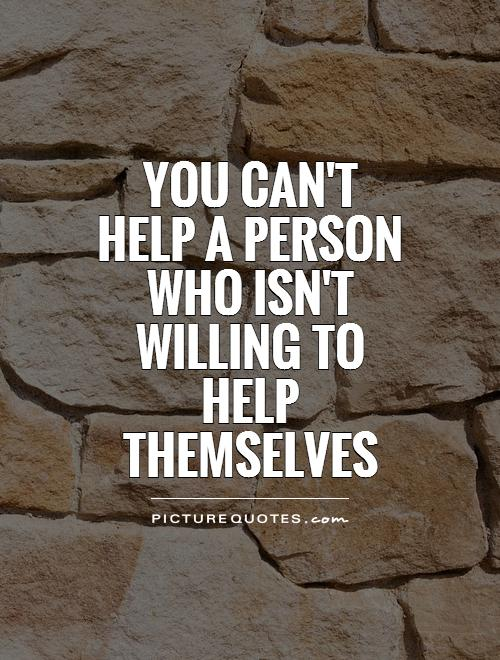 You can't help a person who isn't willing to help themselves Picture Quote #1