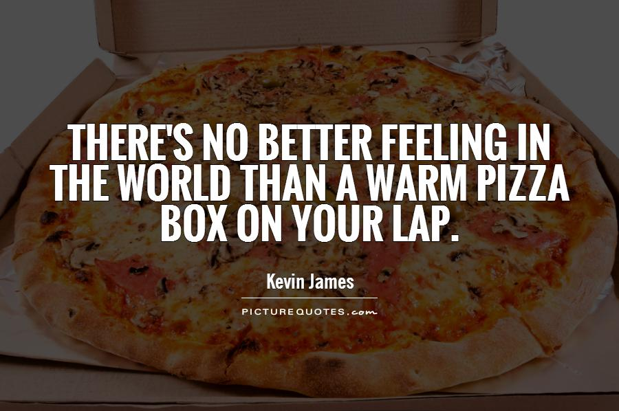 There's no better feeling in the world than a warm pizza box on your lap Picture Quote #1