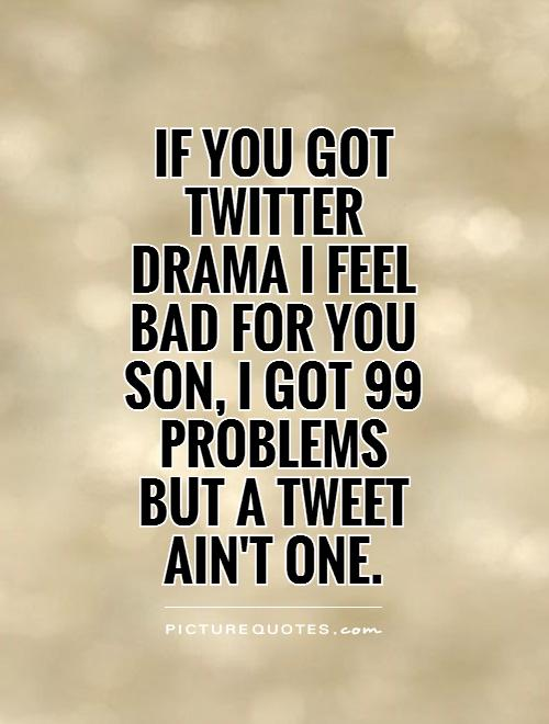If you got Twitter Drama I feel bad for you son, I got 99 problems  but a tweet  ain't one Picture Quote #1