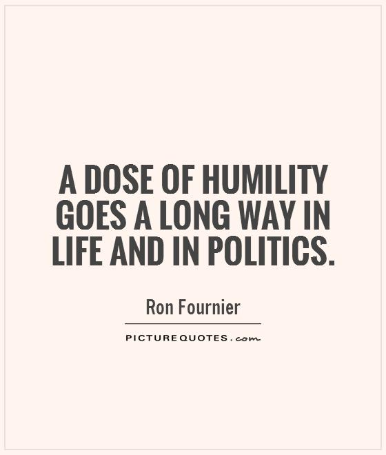 A dose of humility goes a long way in life and in politics Picture Quote #1