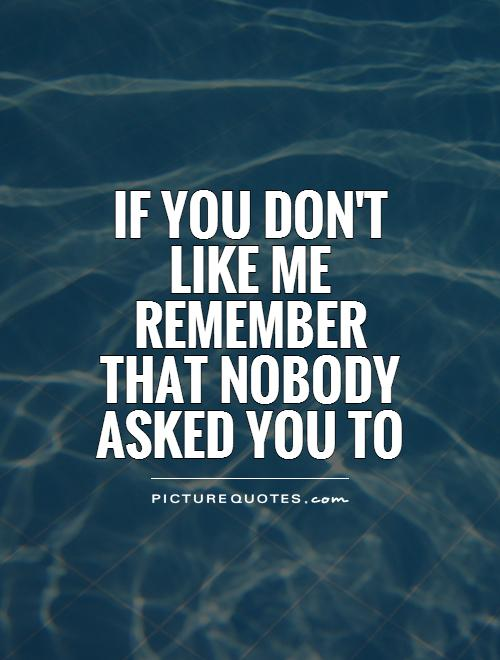 If you don\'t like me remember that nobody asked you to ...