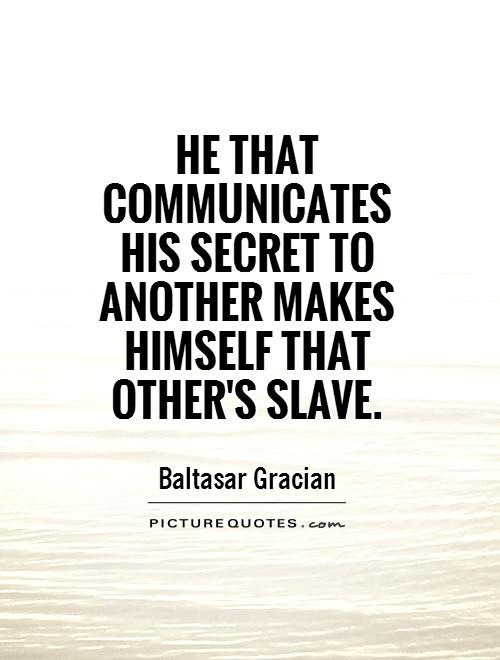 He that communicates his secret to another makes himself that other's slave Picture Quote #1