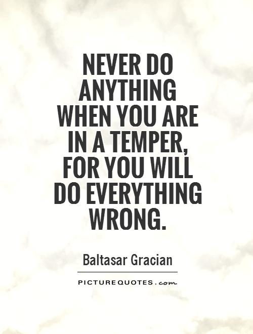 Never do anything when you are in a temper, for you will do everything wrong Picture Quote #1