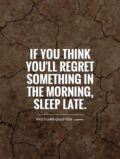 If you think you'll regret something in the morning, sleep late Picture Quote #1