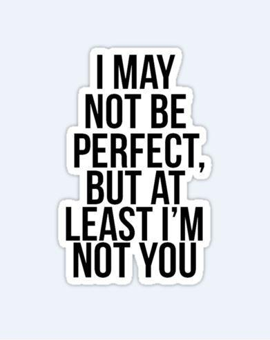 I may not be perfect but at least i am not you Picture Quote #1