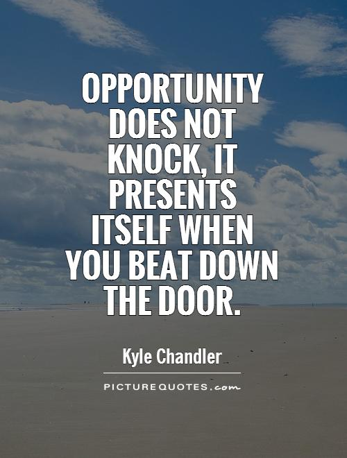 Opportunity does not knock, it presents itself when you beat down the door Picture Quote #1