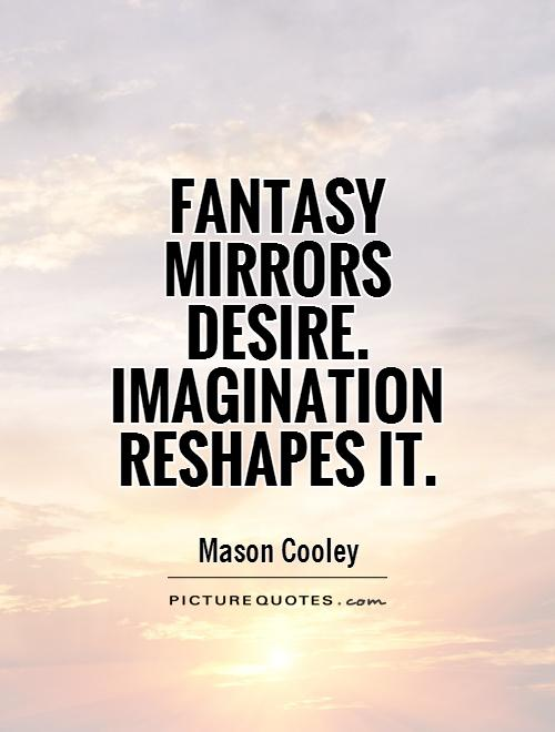 Fantasy mirrors desire. Imagination reshapes it Picture Quote #1