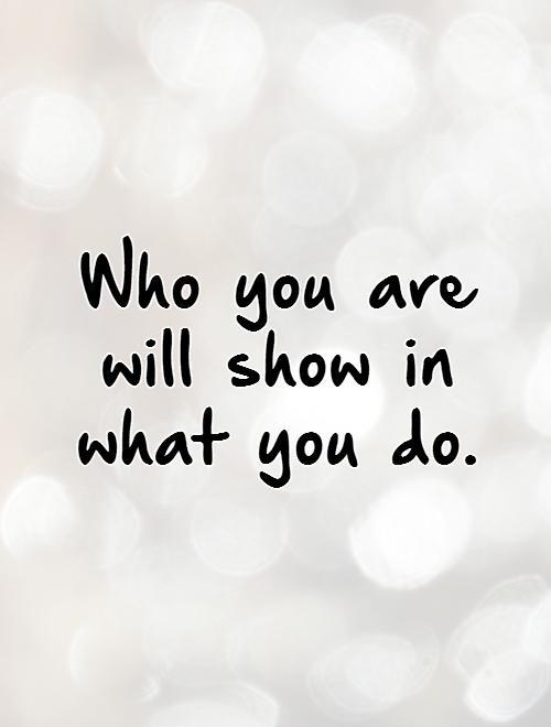 Who you are will show in what you do Picture Quote #1